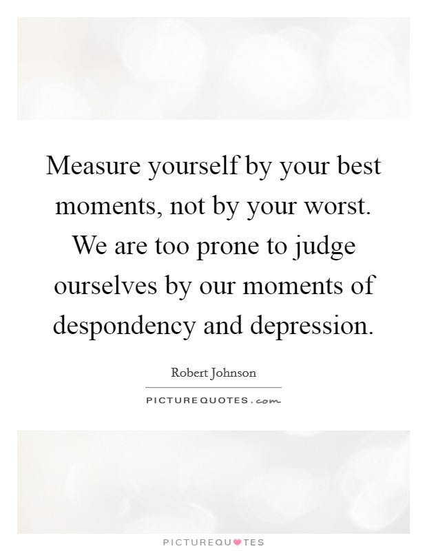 Measure yourself by your best moments, not by your worst. We are too prone to judge ourselves by our moments of despondency and depression Picture Quote #1