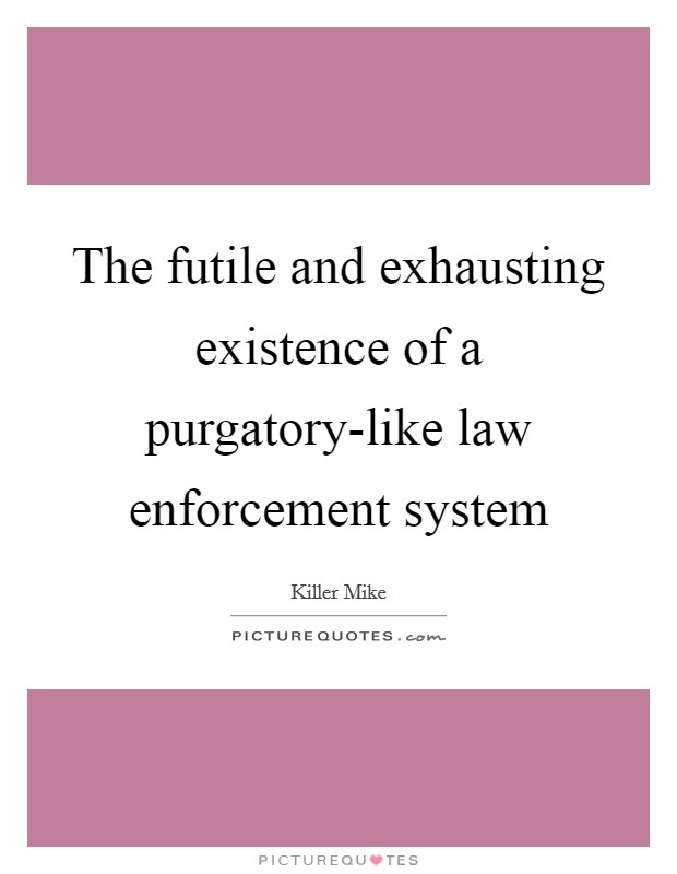 The futile and exhausting existence of a purgatory-like law enforcement system Picture Quote #1