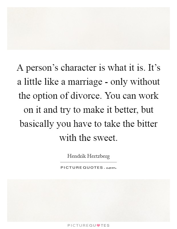A person's character is what it is. It's a little like a marriage - only without the option of divorce. You can work on it and try to make it better, but basically you have to take the bitter with the sweet Picture Quote #1