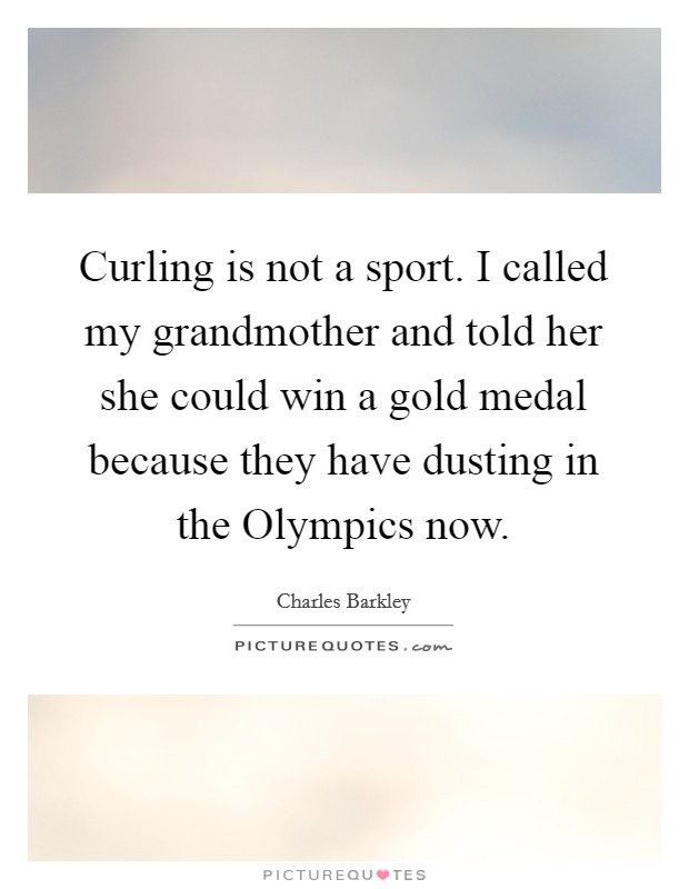Curling is not a sport. I called my grandmother and told her she could win a gold medal because they have dusting in the Olympics now Picture Quote #1