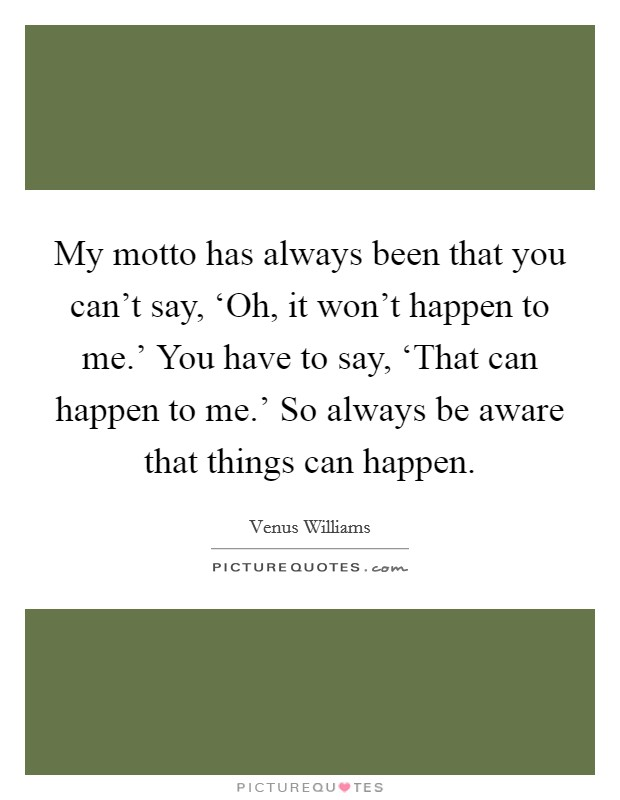My motto has always been that you can't say, 'Oh, it won't happen to me.' You have to say, 'That can happen to me.' So always be aware that things can happen Picture Quote #1