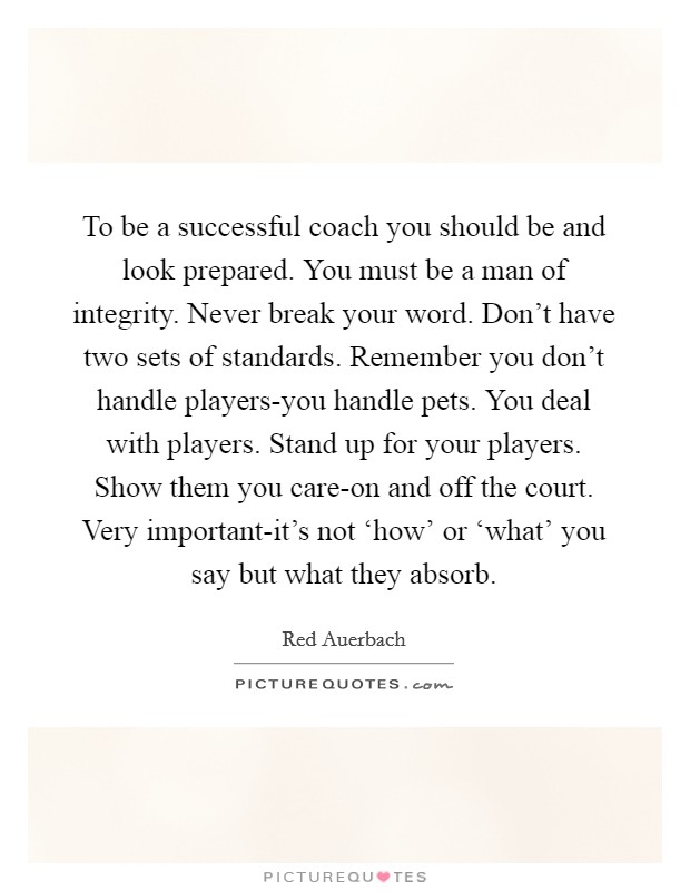 To be a successful coach you should be and look prepared. You must be a man of integrity. Never break your word. Don't have two sets of standards. Remember you don't handle players-you handle pets. You deal with players. Stand up for your players. Show them you care-on and off the court. Very important-it's not 'how' or 'what' you say but what they absorb Picture Quote #1