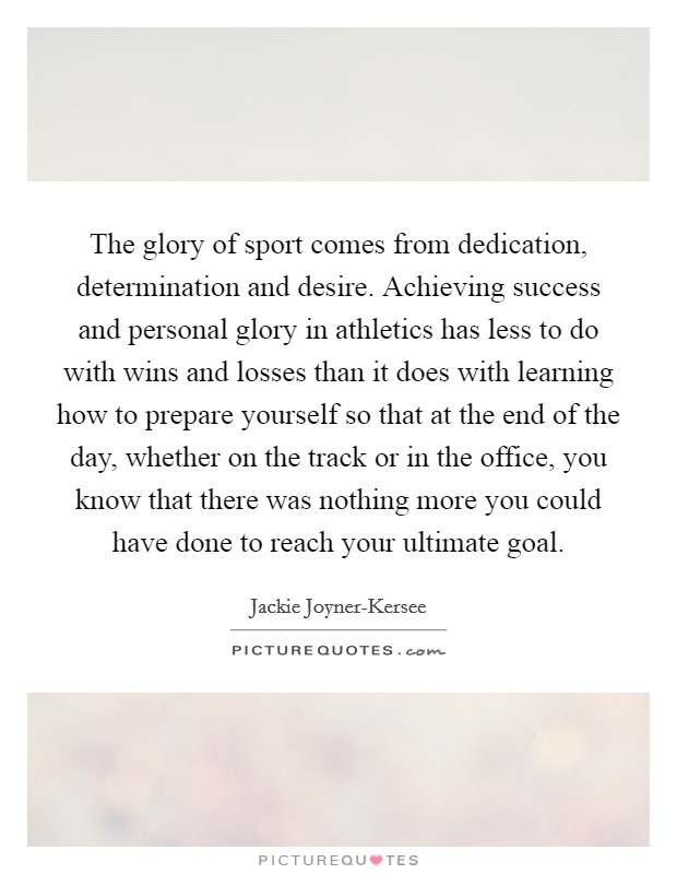 The glory of sport comes from dedication, determination and desire. Achieving success and personal glory in athletics has less to do with wins and losses than it does with learning how to prepare yourself so that at the end of the day, whether on the track or in the office, you know that there was nothing more you could have done to reach your ultimate goal Picture Quote #1