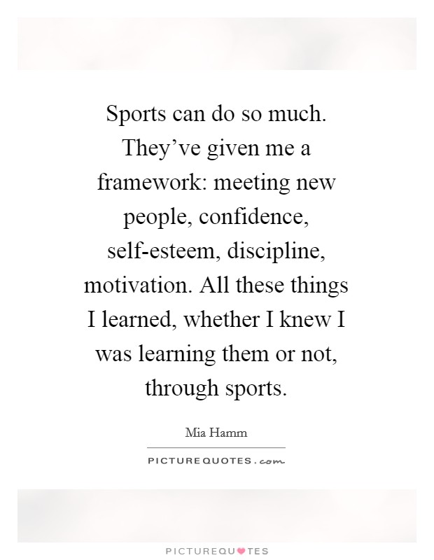 Sports can do so much. They've given me a framework: meeting new people, confidence, self-esteem, discipline, motivation. All these things I learned, whether I knew I was learning them or not, through sports Picture Quote #1