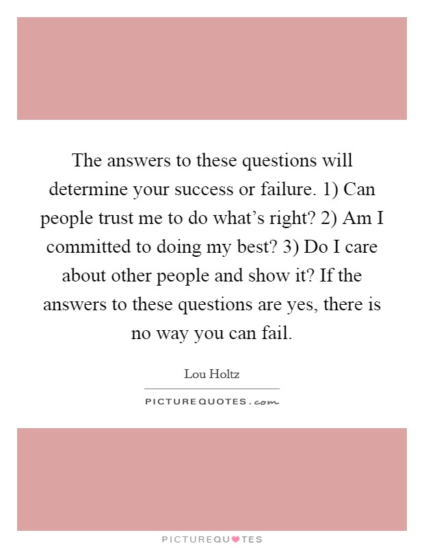 The answers to these questions will determine your success or failure. 1) Can people trust me to do what's right? 2) Am I committed to doing my best? 3) Do I care about other people and show it? If the answers to these questions are yes, there is no way you can fail Picture Quote #1