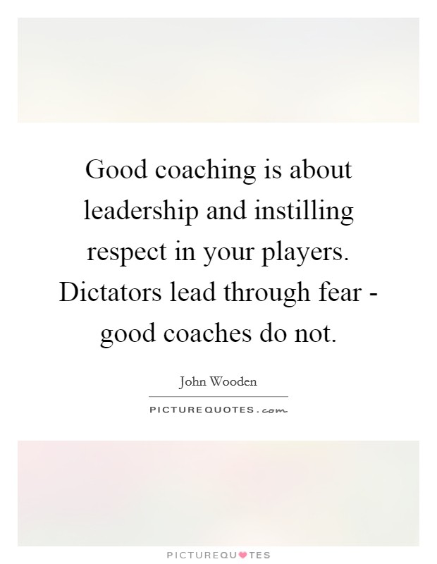 Good coaching is about leadership and instilling respect in your players. Dictators lead through fear - good coaches do not Picture Quote #1