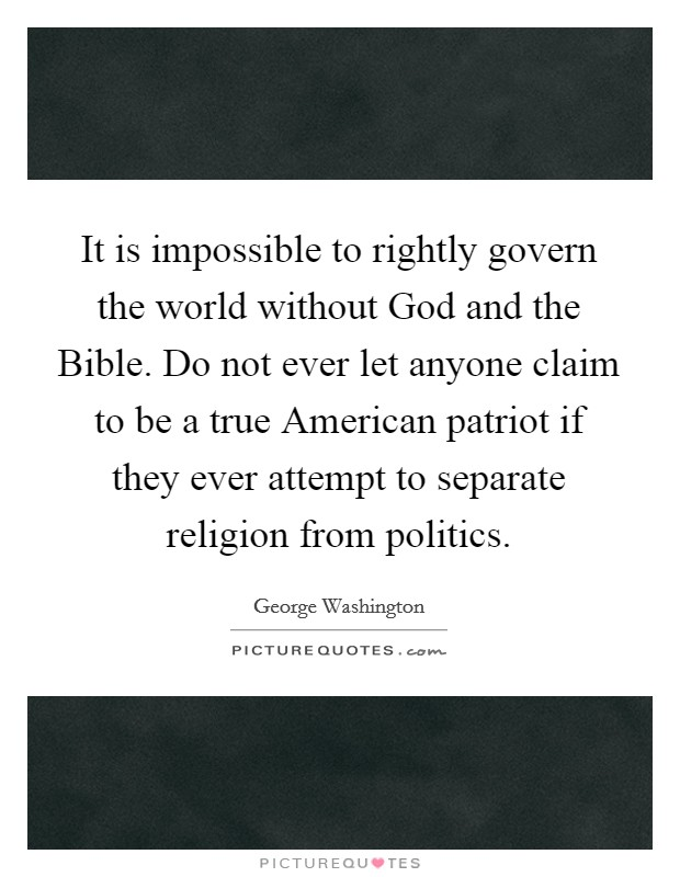 It is impossible to rightly govern the world without God and the Bible. Do not ever let anyone claim to be a true American patriot if they ever attempt to separate religion from politics Picture Quote #1
