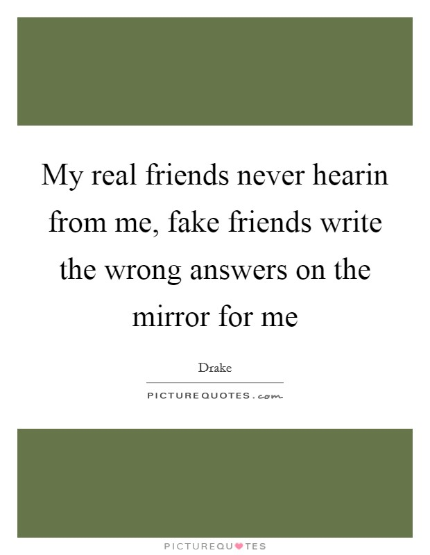 My real friends never hearin from me, fake friends write the wrong answers on the mirror for me Picture Quote #1