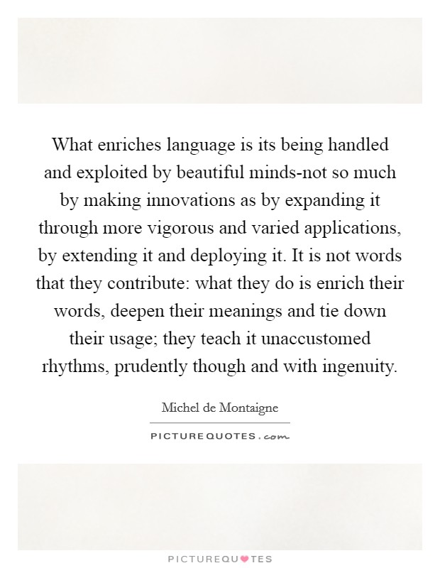 What enriches language is its being handled and exploited by beautiful minds-not so much by making innovations as by expanding it through more vigorous and varied applications, by extending it and deploying it. It is not words that they contribute: what they do is enrich their words, deepen their meanings and tie down their usage; they teach it unaccustomed rhythms, prudently though and with ingenuity Picture Quote #1