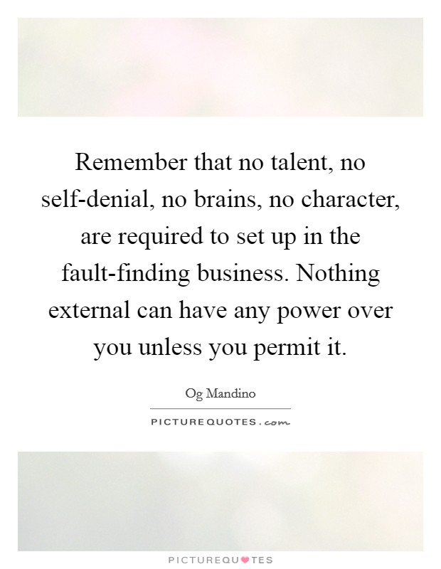 Remember that no talent, no self-denial, no brains, no character, are required to set up in the fault-finding business. Nothing external can have any power over you unless you permit it Picture Quote #1