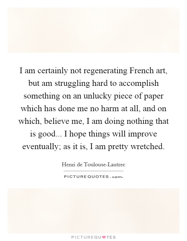 I am certainly not regenerating French art, but am struggling hard to accomplish something on an unlucky piece of paper which has done me no harm at all, and on which, believe me, I am doing nothing that is good... I hope things will improve eventually; as it is, I am pretty wretched Picture Quote #1