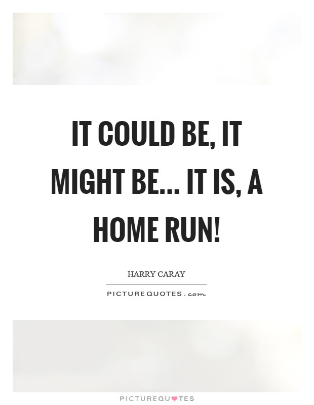 It could be, it might be... It is, A home run! Picture Quote #1