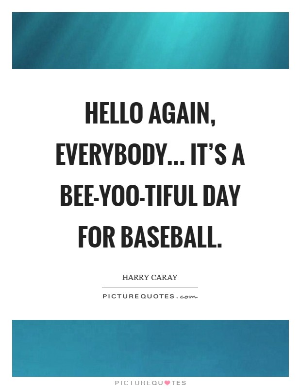 Hello again, everybody... It's a bee-yoo-tiful day for baseball Picture Quote #1