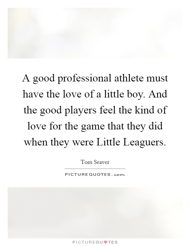 A good professional athlete must have the love of a little boy. And the good players feel the kind of love for the game that they did when they were Little Leaguers Picture Quote #1