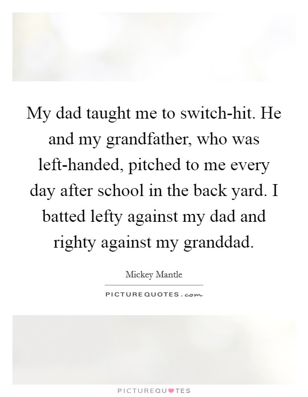 My dad taught me to switch-hit. He and my grandfather, who was left-handed, pitched to me every day after school in the back yard. I batted lefty against my dad and righty against my granddad Picture Quote #1