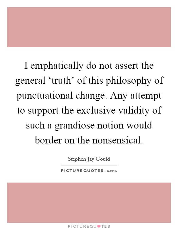 I emphatically do not assert the general 'truth' of this philosophy of punctuational change. Any attempt to support the exclusive validity of such a grandiose notion would border on the nonsensical Picture Quote #1
