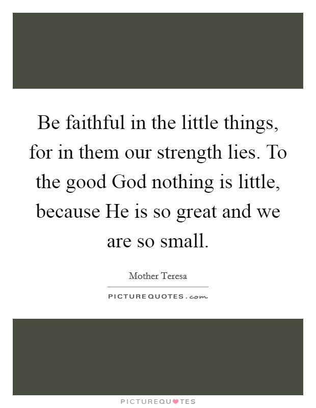 Be faithful in the little things, for in them our strength lies. To the good God nothing is little, because He is so great and we are so small Picture Quote #1