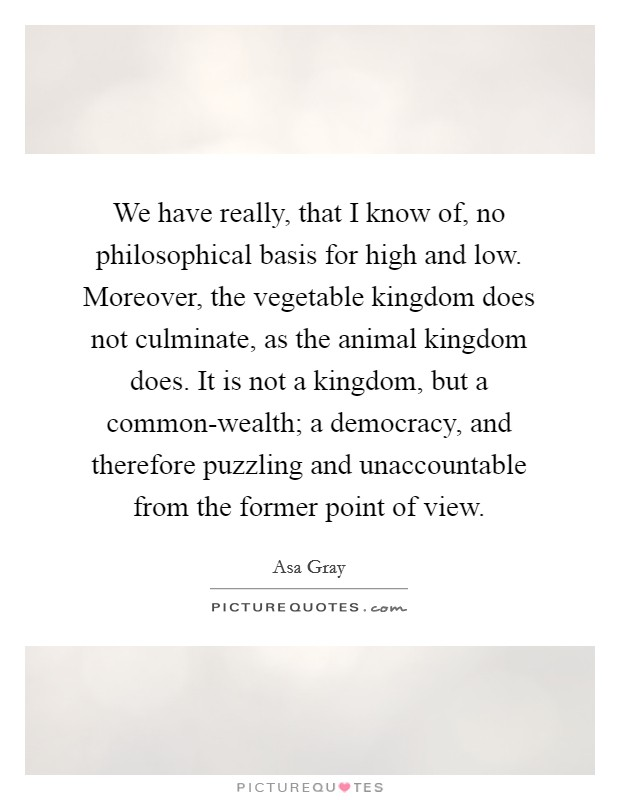 We have really, that I know of, no philosophical basis for high and low. Moreover, the vegetable kingdom does not culminate, as the animal kingdom does. It is not a kingdom, but a common-wealth; a democracy, and therefore puzzling and unaccountable from the former point of view Picture Quote #1