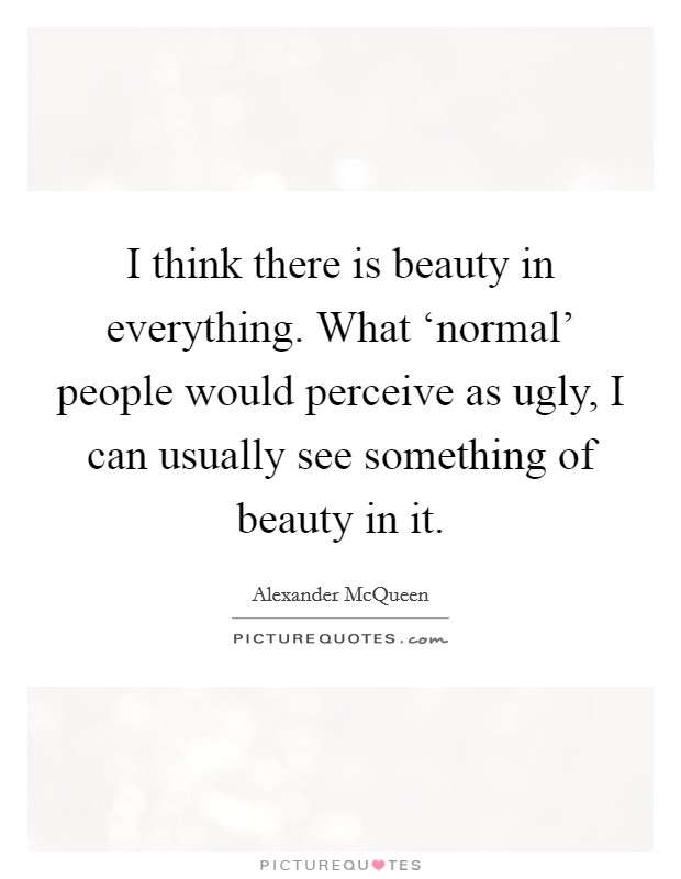 I think there is beauty in everything. What 'normal' people would perceive as ugly, I can usually see something of beauty in it Picture Quote #1