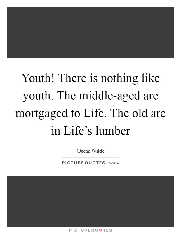 Youth! There is nothing like youth. The middle-aged are mortgaged to Life. The old are in Life's lumber Picture Quote #1