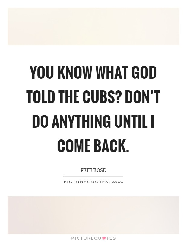 You know what God told the Cubs? Don't do anything until I come back Picture Quote #1