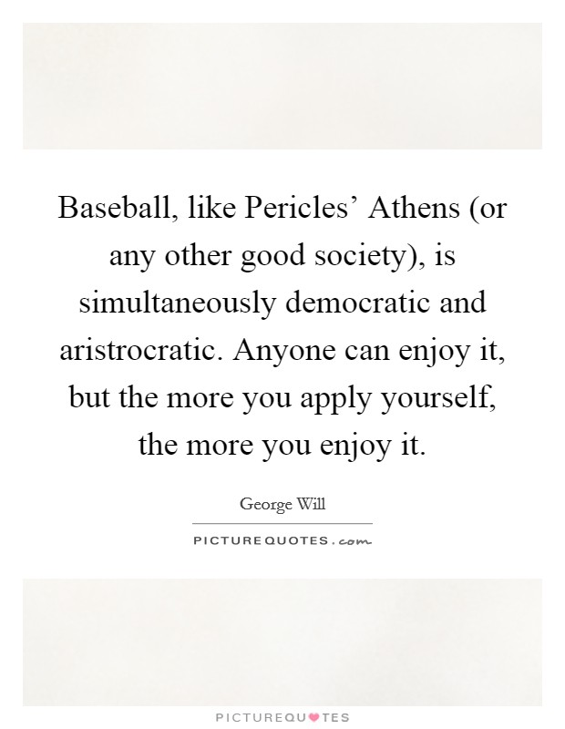 Baseball, like Pericles' Athens (or any other good society), is simultaneously democratic and aristrocratic. Anyone can enjoy it, but the more you apply yourself, the more you enjoy it Picture Quote #1