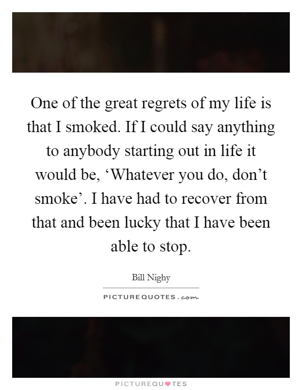 One of the great regrets of my life is that I smoked. If I could say anything to anybody starting out in life it would be, 'Whatever you do, don't smoke'. I have had to recover from that and been lucky that I have been able to stop Picture Quote #1