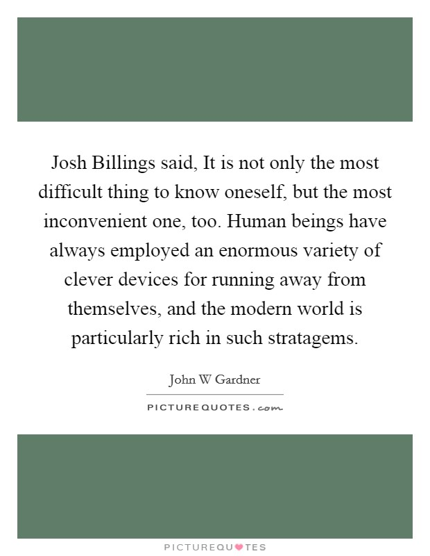 Josh Billings said, It is not only the most difficult thing to know oneself, but the most inconvenient one, too. Human beings have always employed an enormous variety of clever devices for running away from themselves, and the modern world is particularly rich in such stratagems Picture Quote #1