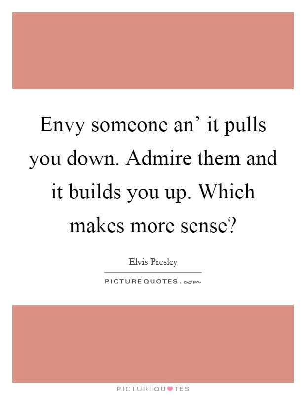 Envy someone an' it pulls you down. Admire them and it builds you up. Which makes more sense? Picture Quote #1