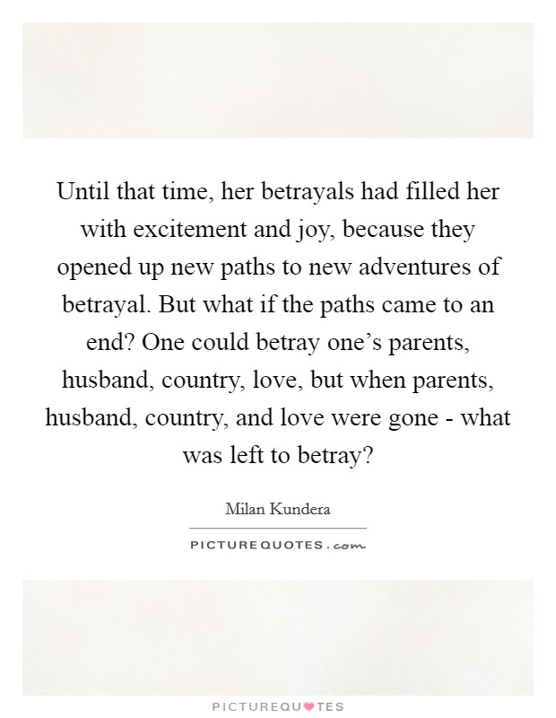 Until that time, her betrayals had filled her with excitement and joy, because they opened up new paths to new adventures of betrayal. But what if the paths came to an end? One could betray one's parents, husband, country, love, but when parents, husband, country, and love were gone - what was left to betray? Picture Quote #1