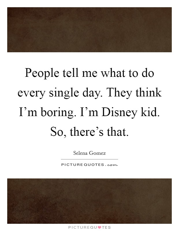 People tell me what to do every single day. They think I'm boring. I'm Disney kid. So, there's that Picture Quote #1