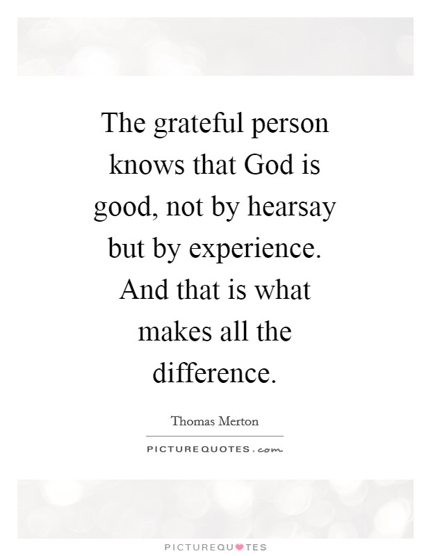 The grateful person knows that God is good, not by hearsay but by experience. And that is what makes all the difference Picture Quote #1