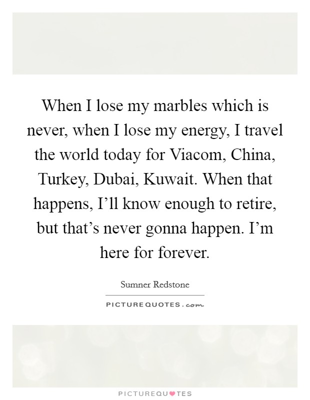 When I lose my marbles which is never, when I lose my energy, I travel the world today for Viacom, China, Turkey, Dubai, Kuwait. When that happens, I'll know enough to retire, but that's never gonna happen. I'm here for forever Picture Quote #1