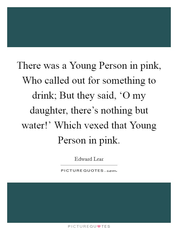 There was a Young Person in pink, Who called out for something to drink; But they said, 'O my daughter, there's nothing but water!' Which vexed that Young Person in pink Picture Quote #1