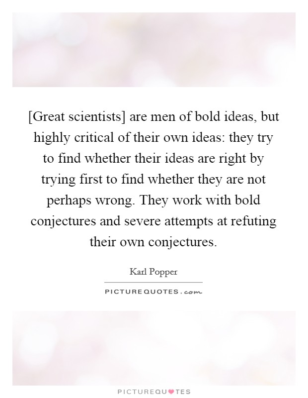 [Great scientists] are men of bold ideas, but highly critical of their own ideas: they try to find whether their ideas are right by trying first to find whether they are not perhaps wrong. They work with bold conjectures and severe attempts at refuting their own conjectures Picture Quote #1