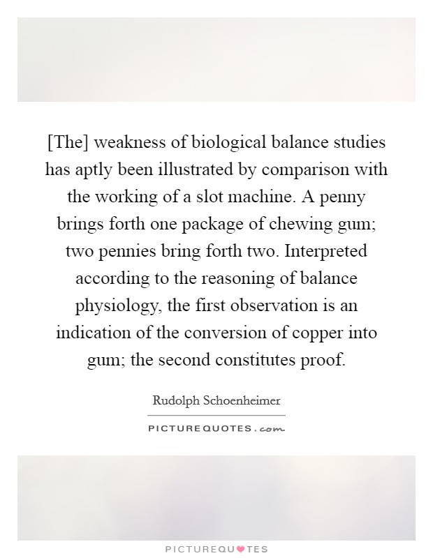 [The] weakness of biological balance studies has aptly been illustrated by comparison with the working of a slot machine. A penny brings forth one package of chewing gum; two pennies bring forth two. Interpreted according to the reasoning of balance physiology, the first observation is an indication of the conversion of copper into gum; the second constitutes proof Picture Quote #1