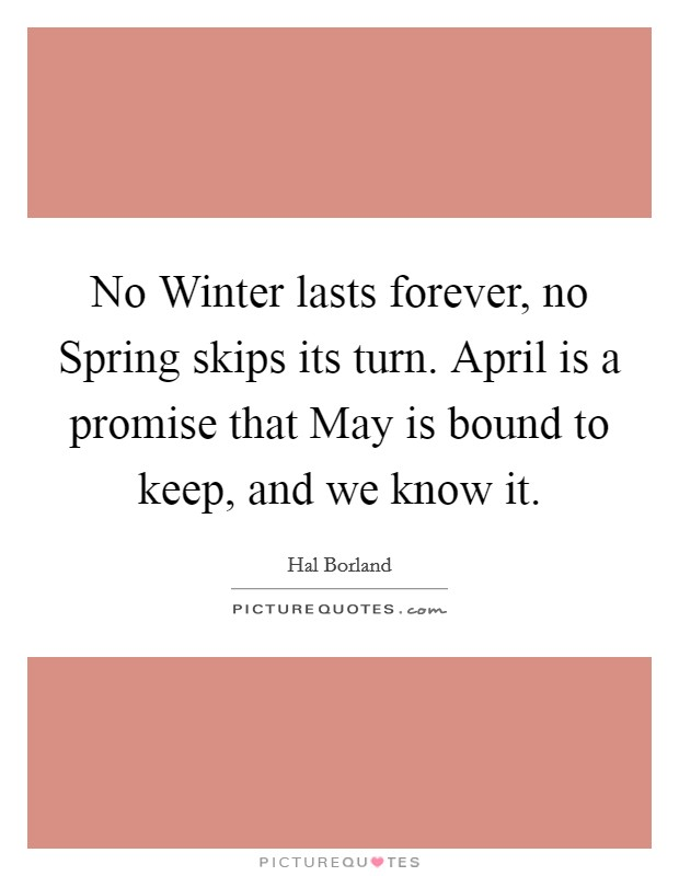 No Winter lasts forever, no Spring skips its turn. April is a promise that May is bound to keep, and we know it Picture Quote #1
