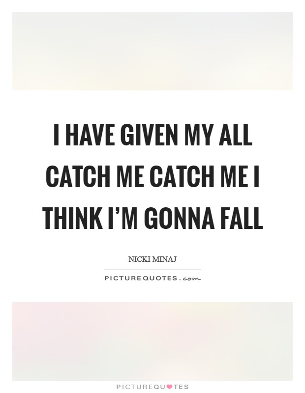 I have given my all Catch me catch me I think I'm gonna fall Picture Quote #1