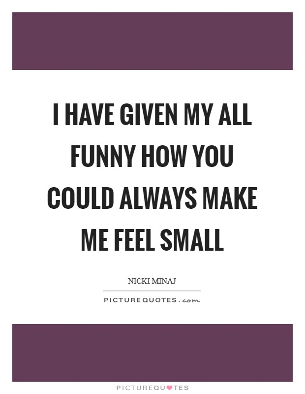 I have given my all Funny how you could always make me feel small Picture Quote #1