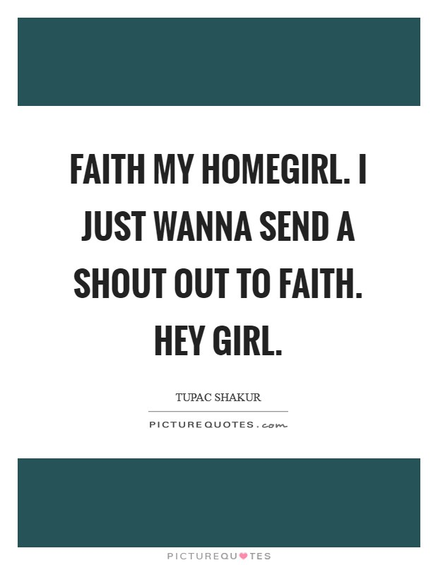 Faith my homegirl. I just wanna send a shout out to Faith. Hey girl Picture Quote #1