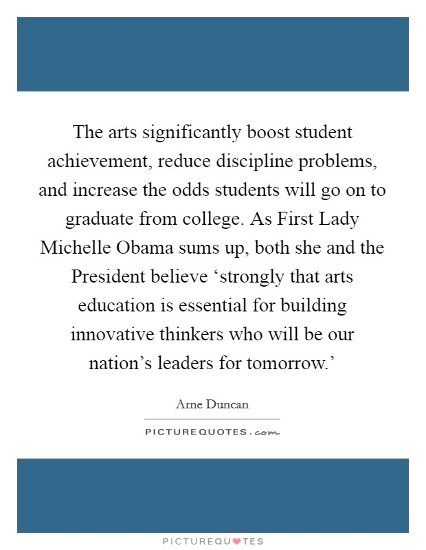 The arts significantly boost student achievement, reduce discipline problems, and increase the odds students will go on to graduate from college. As First Lady Michelle Obama sums up, both she and the President believe 'strongly that arts education is essential for building innovative thinkers who will be our nation's leaders for tomorrow.' Picture Quote #1