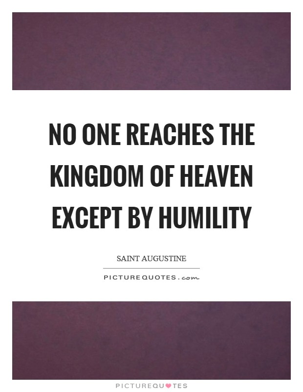 No one reaches the kingdom of Heaven except by humility Picture Quote #1