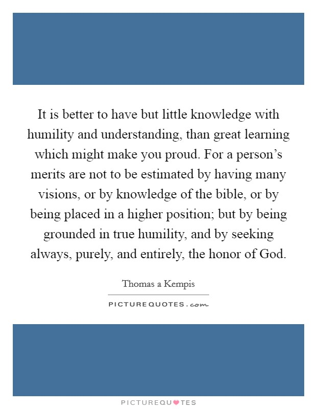 It is better to have but little knowledge with humility and understanding, than great learning which might make you proud. For a person's merits are not to be estimated by having many visions, or by knowledge of the bible, or by being placed in a higher position; but by being grounded in true humility, and by seeking always, purely, and entirely, the honor of God Picture Quote #1
