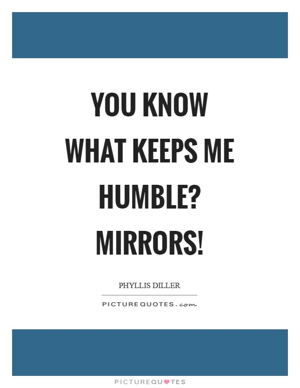 You know what keeps me humble? Mirrors! Picture Quote #1