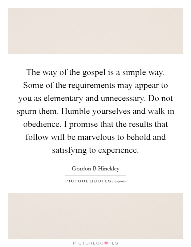 The way of the gospel is a simple way. Some of the requirements may appear to you as elementary and unnecessary. Do not spurn them. Humble yourselves and walk in obedience. I promise that the results that follow will be marvelous to behold and satisfying to experience Picture Quote #1