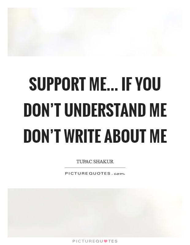 Support me... If you don't understand me don't write about me Picture Quote #1