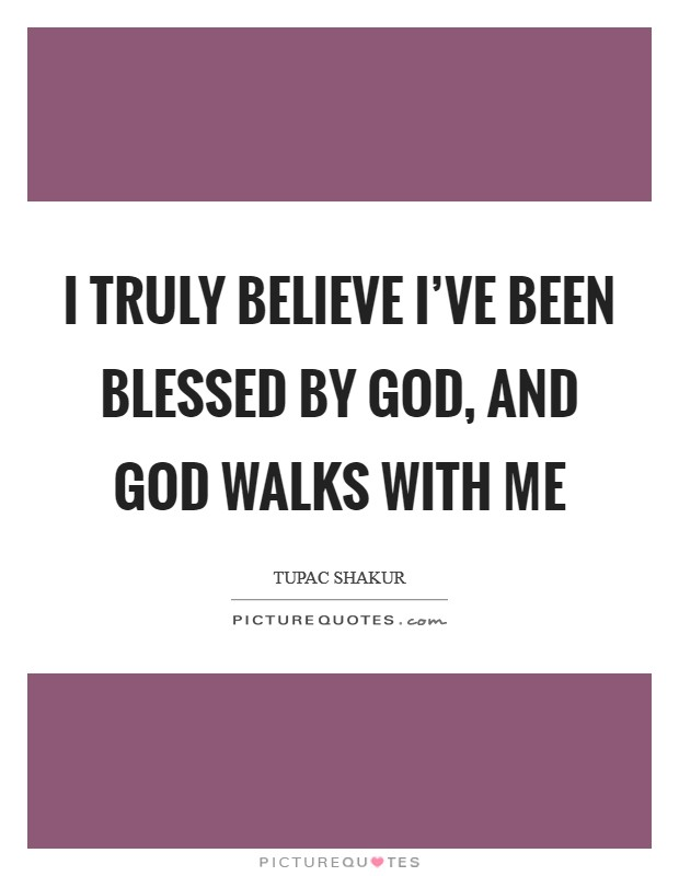 I truly believe I've been blessed by God, and God walks with me Picture Quote #1