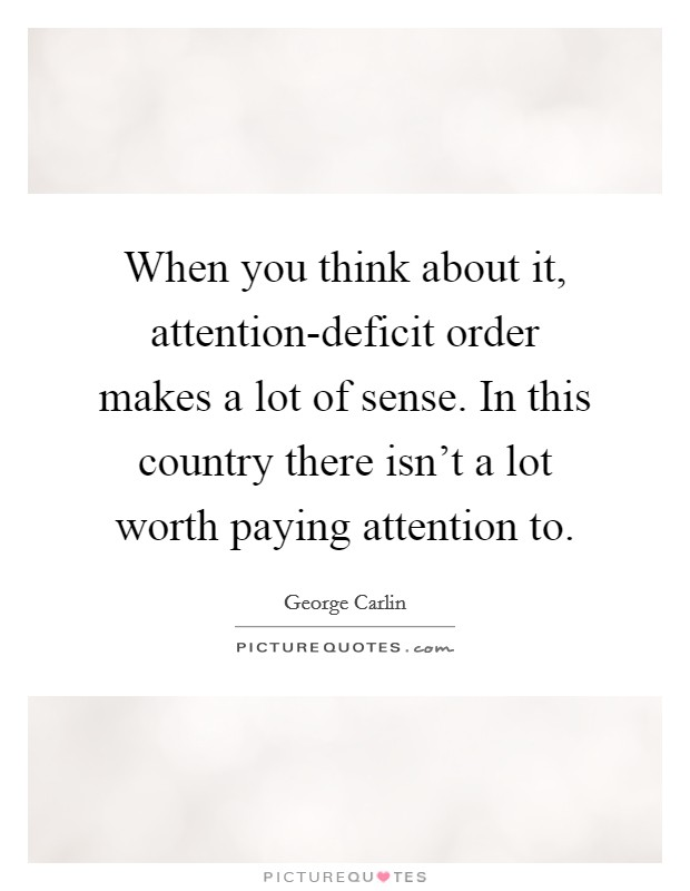 When you think about it, attention-deficit order makes a lot of sense. In this country there isn't a lot worth paying attention to Picture Quote #1