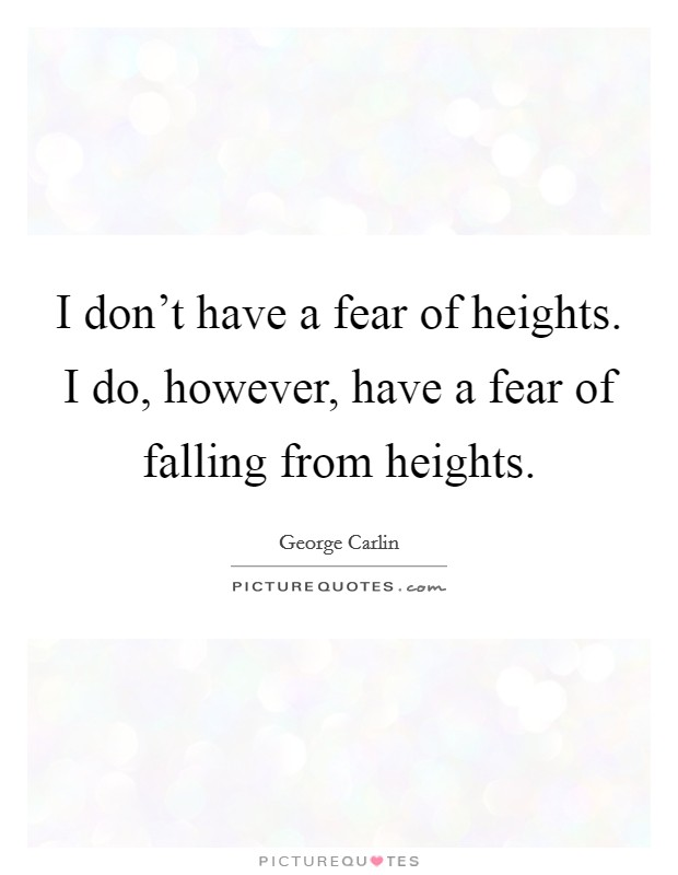 I don't have a fear of heights. I do, however, have a fear of falling from heights Picture Quote #1