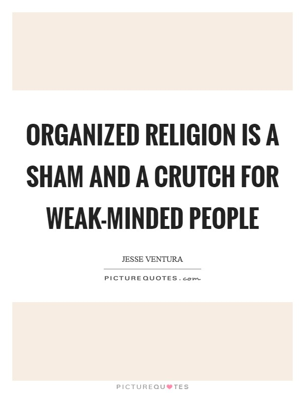 Organized religion is a sham and a crutch for weak-minded people Picture Quote #1